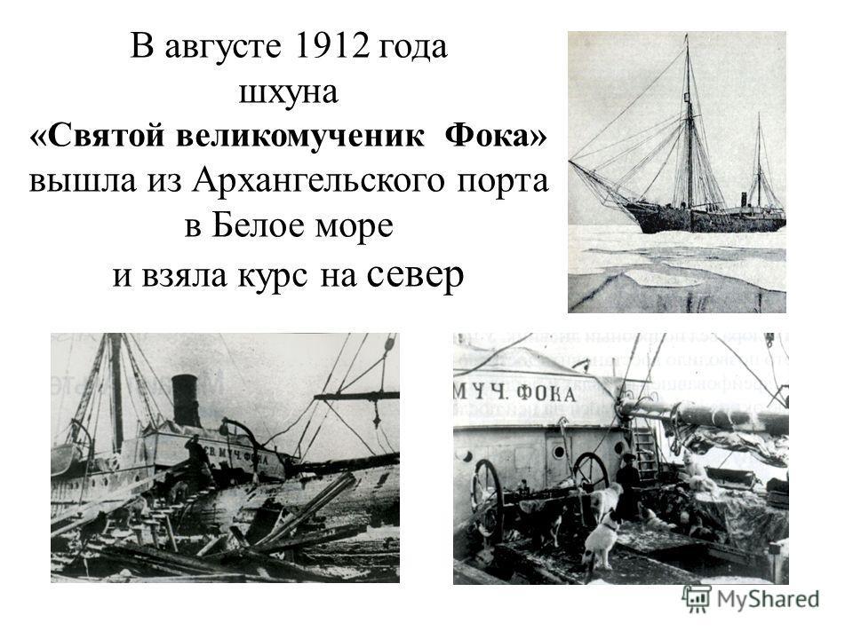 В августе 1912 года шхуна «Святой великомученик Фока» вышла из Архангельского порта в Белое море и взяла курс на север