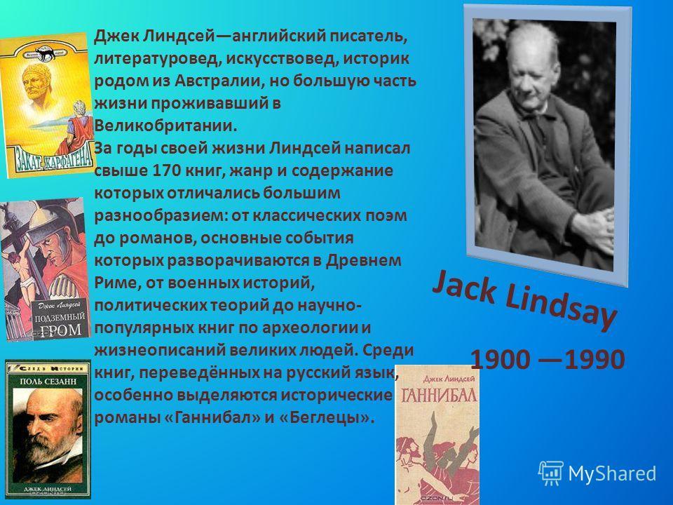 Jack Lindsay 1900 1990 Джек Линдсейанглийский писатель, литературовед, искусствовед, историк родом из Австралии, но большую часть жизни проживавший в Великобритании. За годы своей жизни Линдсей написал свыше 170 книг, жанр и содержание которых отлича