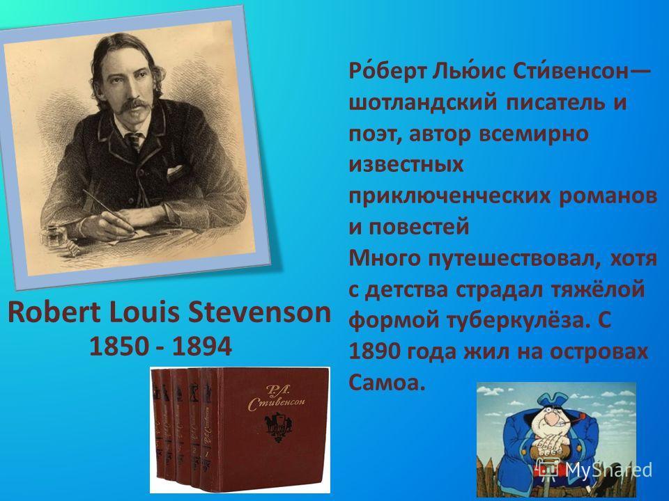 Robert Louis Stevenson 1850 - 1894 Ро́берт Лью́ис Сти́венсон шотландский писатель и поэт, автор всемирно известных приключенческих романов и повестей Много путешествовал, хотя с детства страдал тяжёлой формой туберкулёза. С 1890 года жил на островах