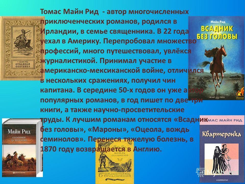 Томас Майн Рид - автор многочисленных приключенческих романов, родился в Ирландии, в семье священника. В 22 года уехал в Америку. Перепробовал множество профессий, много путешествовал, увлёкся журналистикой. Принимал участие в американско-мексиканско