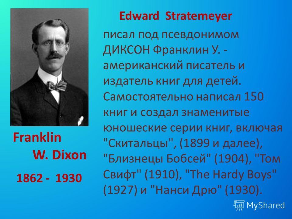 1862 - 1930 писал под псевдонимом ДИКСОН Франклин У. - американский писатель и издатель книг для детей. Самостоятельно написал 150 книг и создал знаменитые юношеские серии книг, включая