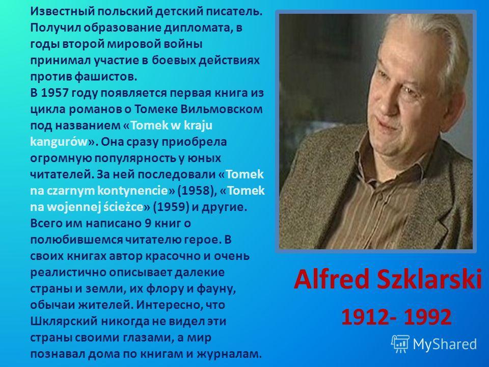 Alfred Szklarski 1912- 1992 Известный польский детский писатель. Получил образование дипломата, в годы второй мировой войны принимал участие в боевых действиях против фашистов. В 1957 году появляется первая книга из цикла романов о Томеке Вильмовском
