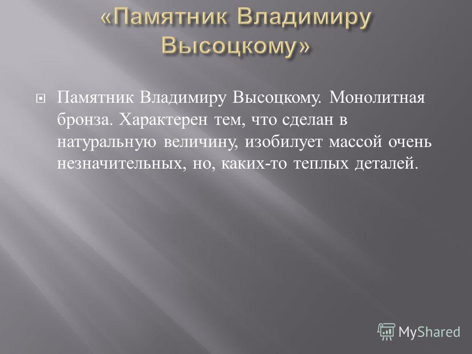 Памятник Владимиру Высоцкому. Монолитная бронза. Характерен тем, что сделан в натуральную величину, изобилует массой очень незначительных, но, каких - то теплых деталей.