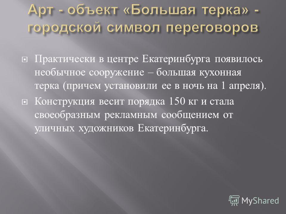Практически в центре Екатеринбурга появилось необычное сооружение – большая кухонная терка ( причем установили ее в ночь на 1 апреля ). Конструкция весит порядка 150 кг и стала своеобразным рекламным сообщением от уличных художников Екатеринбурга.