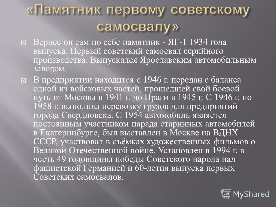 Вернее он сам по себе памятник - ЯГ -1 1934 года выпуска. Первый советский самосвал серийного производства. Выпускался Ярославским автомобильным заводом. В предприятии находится с 1946 г. передан с баланса одной из войсковых частей, прошедшей свой бо