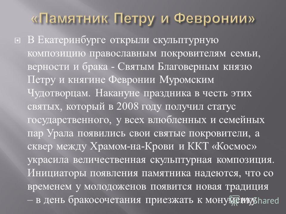 В Екатеринбурге открыли скульптурную композицию православным покровителям семьи, верности и брака - Святым Благоверным князю Петру и княгине Февронии Муромским Чудотворцам. Накануне праздника в честь этих святых, который в 2008 году получил статус го