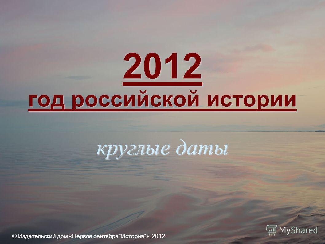 2012 год российской истории © Издательский дом «Первое сентября История». 2012 круглые даты