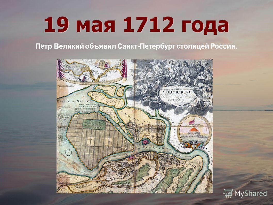 19 мая 1712 года Пётр Великий объявил Санкт-Петербург столицей России.