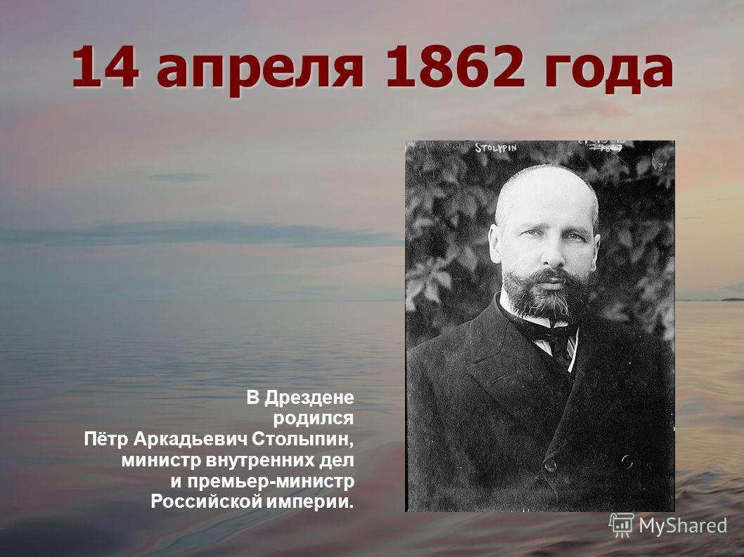 14 апреля 1862 года В Дрездене родился Пётр Аркадьевич Столыпин, министр внутренних дел и премьер-министр Российской империи.