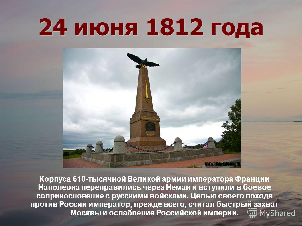 24 июня 1812 года Корпуса 610-тысячной Великой армии императора Франции Наполеона переправились через Неман и вступили в боевое соприкосновение с русскими войсками. Целью своего похода против России император, прежде всего, считал быстрый захват Моск