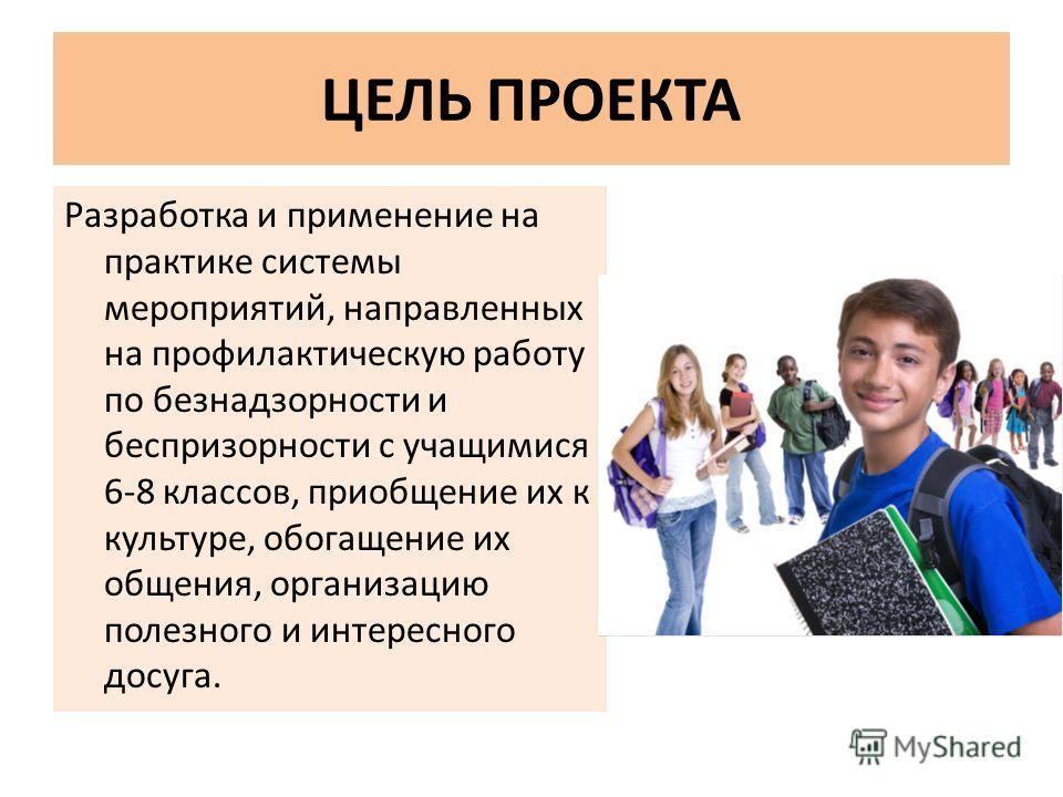 ЦЕЛЬ ПРОЕКТА Разработка и применение на практике системы мероприятий, направленных на профилактическую работу по безнадзорности и беспризорности с учащимися 6-8 классов, приобщение их к культуре, обогащение их общения, организацию полезного и интерес