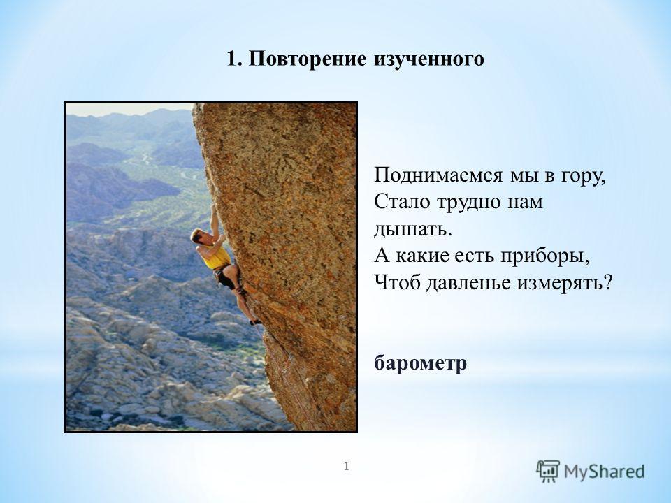 Поднимаемся мы в гору, Стало трудно нам дышать. А какие есть приборы, Чтоб давленье измерять? барометр 1 1. Повторение изученного