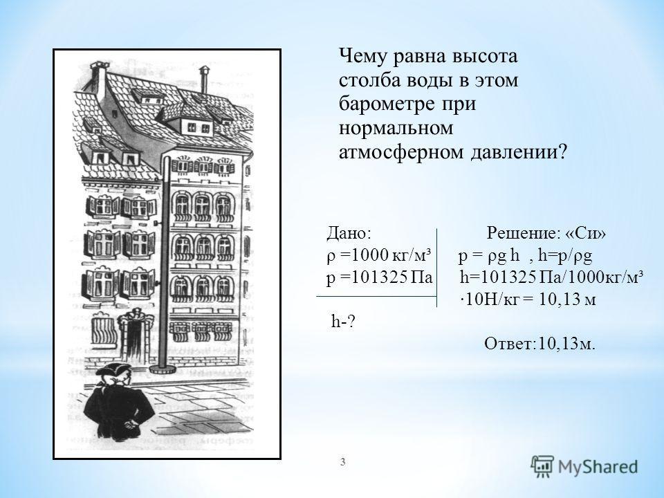 Чему равна высота столба воды в этом барометре при нормальном атмосферном давлении? Дано: Решение: «Си» ρ =1000 кг/м³ р = ρg h, h=р/ρg р =101325 Па h=101325 Па/1000кг/м³ ·10Н/кг = 10,13 м h-? Ответ:10,13м. 3