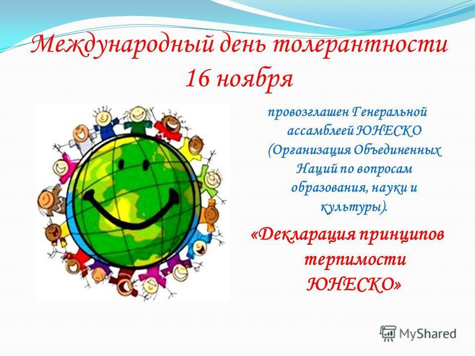 Международный день толерантности 16 ноября провозглашен Генеральной ассамблеей ЮНЕСКО (Организация Объединенных Наций по вопросам образования, науки и культуры). «Декларация принципов терпимости ЮНЕСКО»