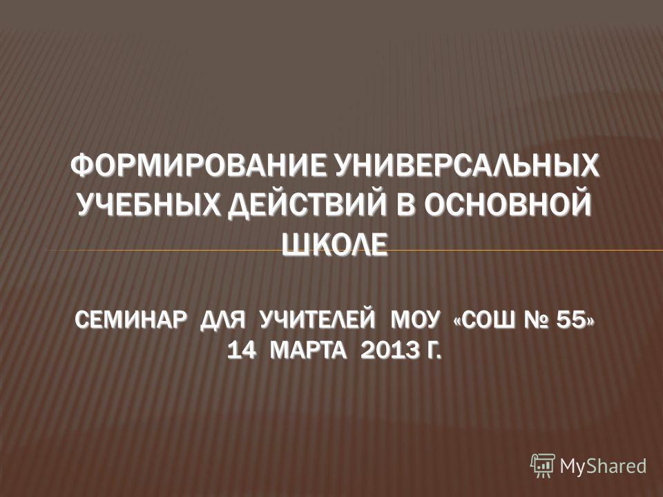 ФОРМИРОВАНИЕ УНИВЕРСАЛЬНЫХ УЧЕБНЫХ ДЕЙСТВИЙ В ОСНОВНОЙ ШКОЛЕ СЕМИНАР ДЛЯ УЧИТЕЛЕЙ МОУ «СОШ 55» 14 МАРТА 2013 Г.
