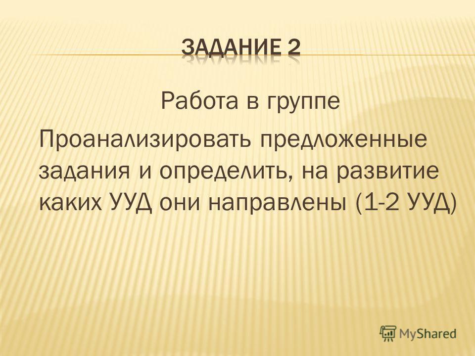Работа в группе Проанализировать предложенные задания и определить, на развитие каких УУД они направлены (1-2 УУД)