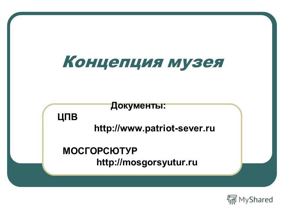 Концепция музея Документы: ЦПВ http://www.patriot-sever.ru МОСГОРСЮТУР http://mosgorsyutur.ru