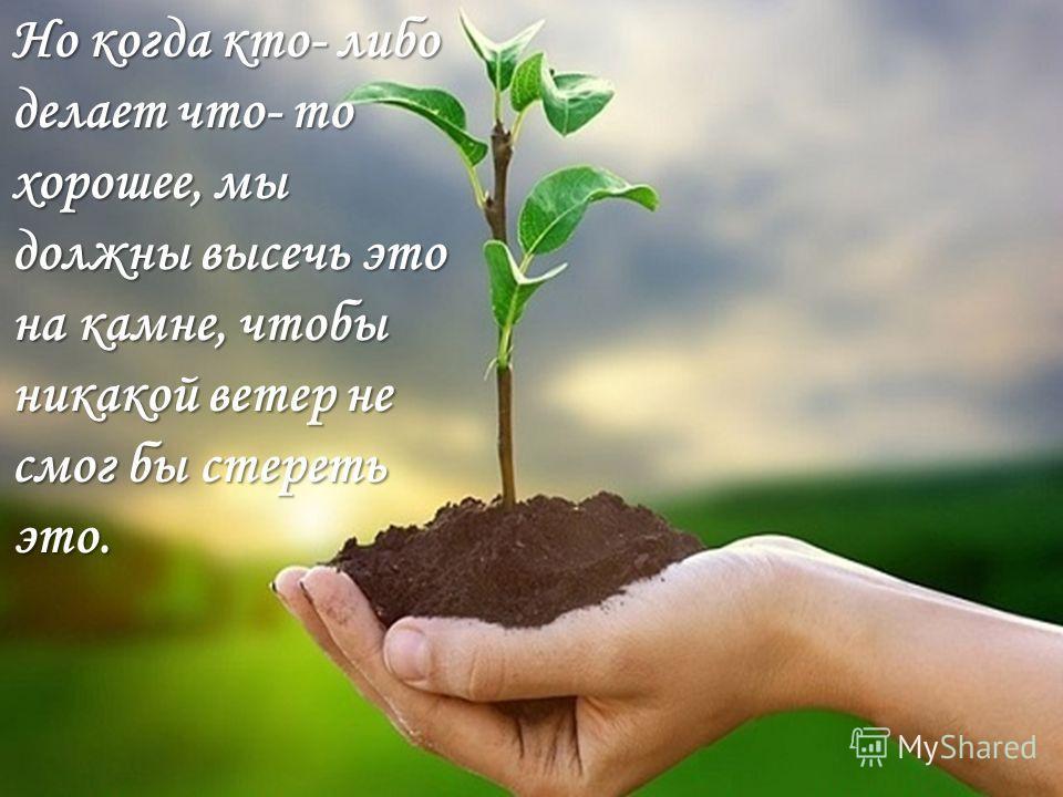Но когда кто- либо делает что- то хорошее, мы должны высечь это на камне, чтобы никакой ветер не смог бы стереть это.