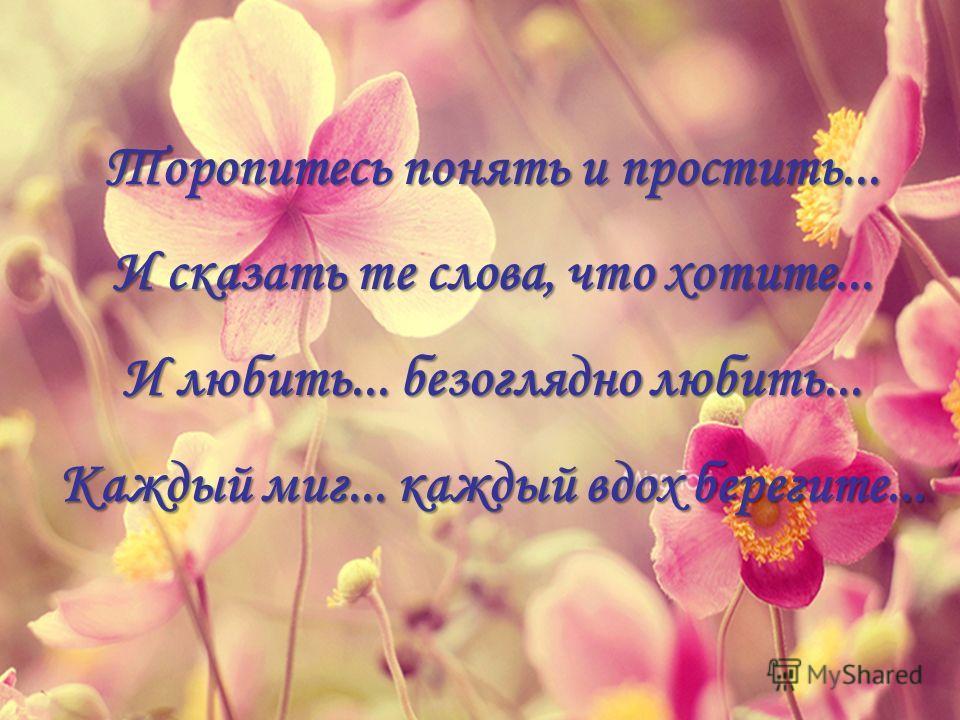 Торопитесь понять и простить... И сказать те слова, что хотите... И любить... безоглядно любить... Каждый миг... каждый вдох берегите...