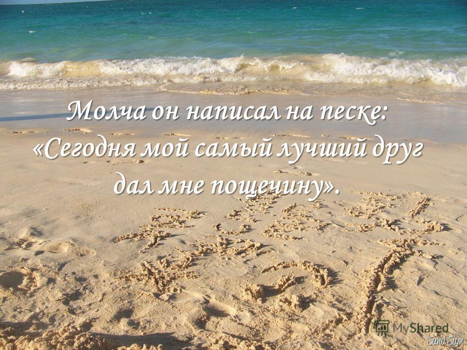 Молча он написал на песке: «Сегодня мой самый лучший друг дал мне пощечину».