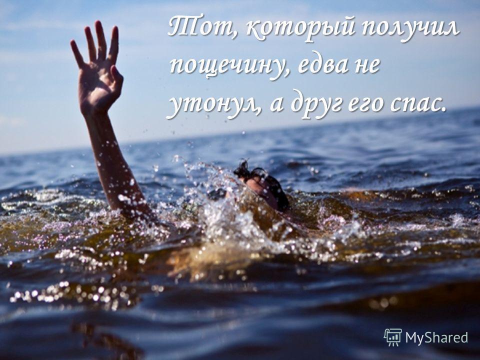 Тот, который получил пощечину, едва не утонул, а друг его спас.