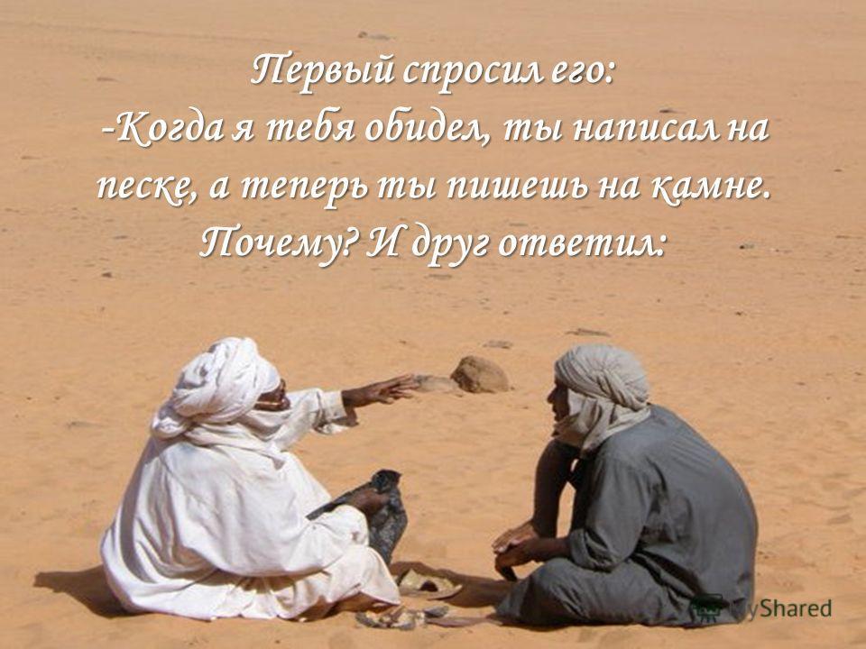 Первый спросил его: -Когда я тебя обидел, ты написал на песке, а теперь ты пишешь на камне. Почему? И друг ответил: