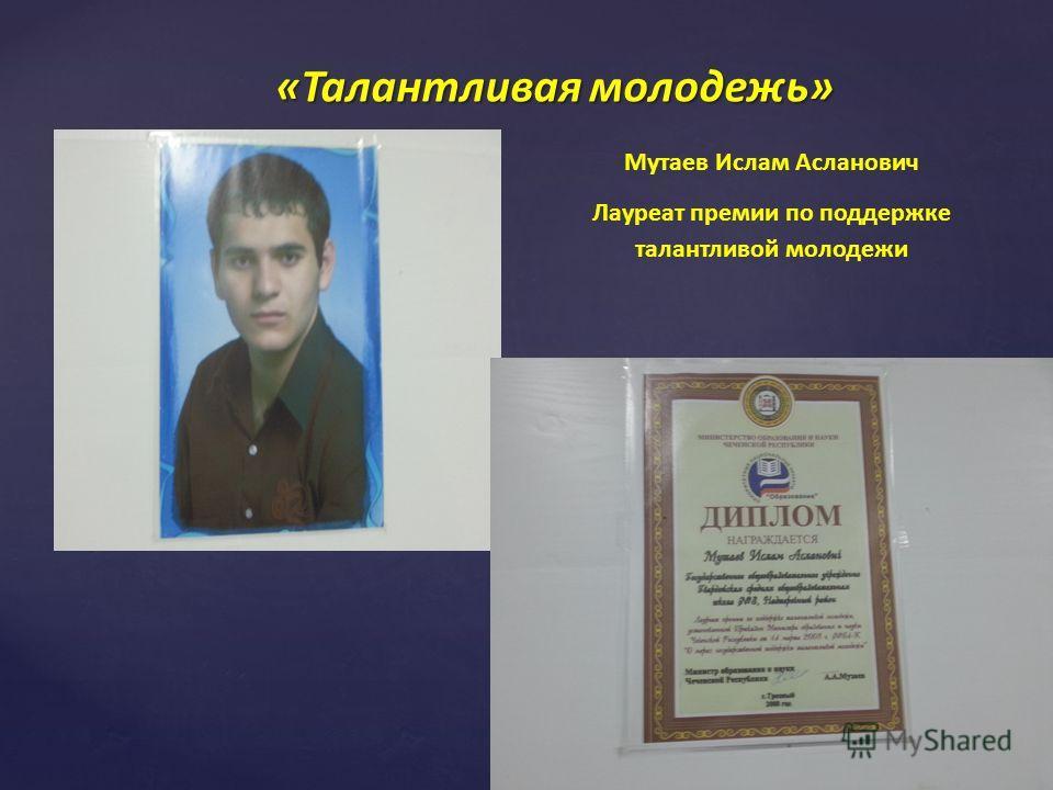 «Талантливая молодежь» Мутаев Ислам Асланович Лауреат премии по поддержке талантливой молодежи