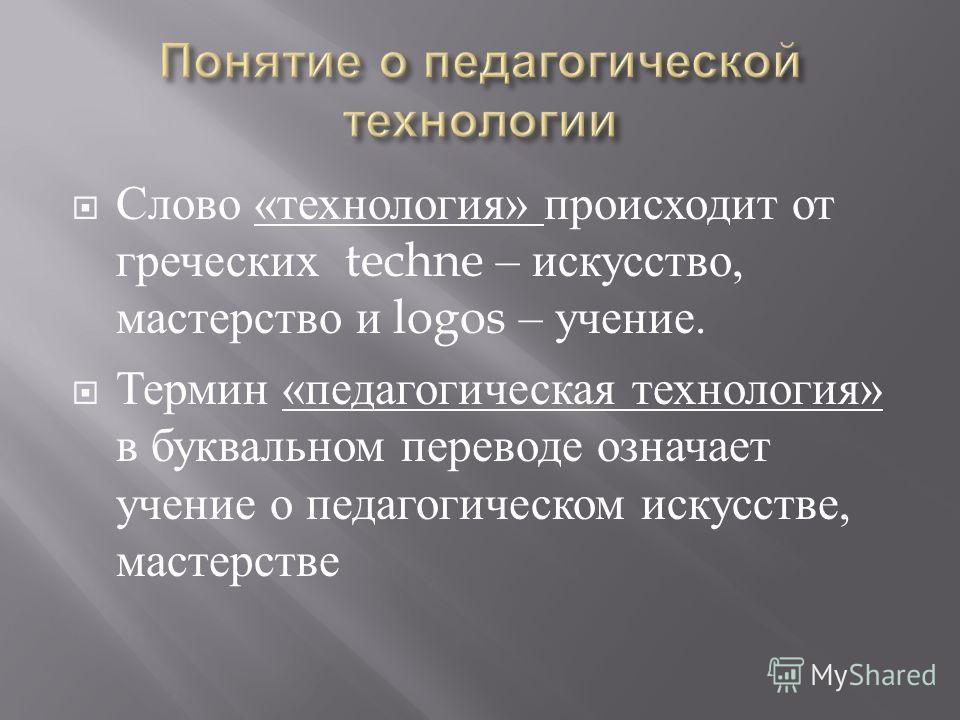 Слово « технология » происходит от греческих techne – искусство, мастерство и logos – учение. Термин « педагогическая технология » в буквальном переводе означает учение о педагогическом искусстве, мастерстве