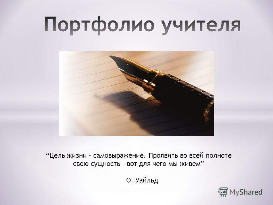 Цель жизни - самовыражение. Проявить во всей полноте свою сущность - вот для чего мы живем О. Уайльд