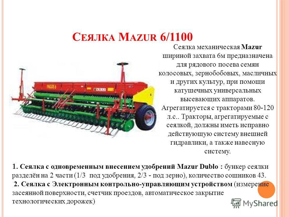 С ЕЯЛКА M AZUR 6/1100 Сеялка механическая Mazur шириной захвата 6м предназначена для рядового посева семян колосовых, зернобобовых, масличных и других культур, при помощи катушечных универсальных высевающих аппаратов. Агрегатируется с тракторами 80-1