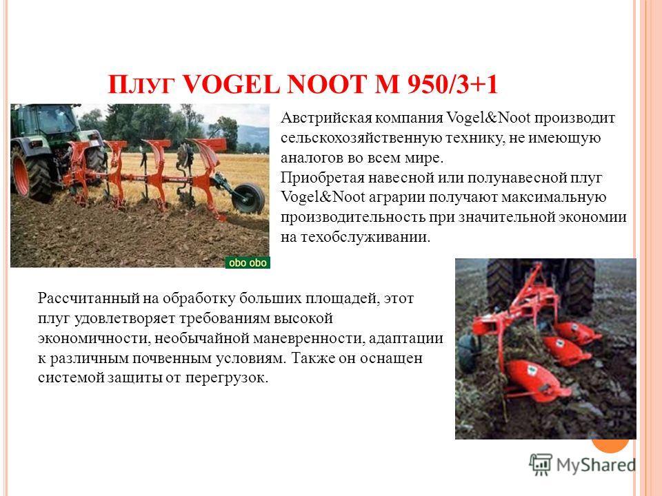 П ЛУГ VOGEL NOOT M 950/3+1 Австрийская компания Vogel&Noot производит сельскохозяйственную технику, не имеющую аналогов во всем мире. Приобретая навесной или полунавесной плуг Vogel&Noot аграрии получают максимальную производительность при значительн