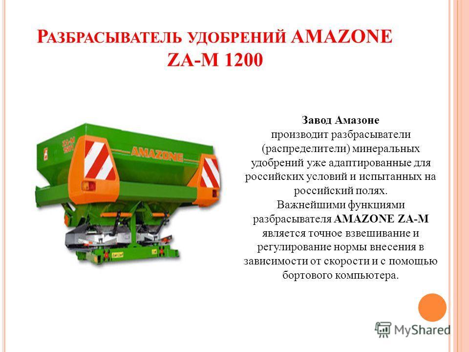 Р АЗБРАСЫВАТЕЛЬ УДОБРЕНИЙ AMAZONE ZA-M 1200 Завод Амазоне производит разбрасыватели (распределители) минеральных удобрений уже адаптированные для российских условий и испытанных на российский полях. Важнейшими функциями разбрасывателя AMAZONE ZA-M яв