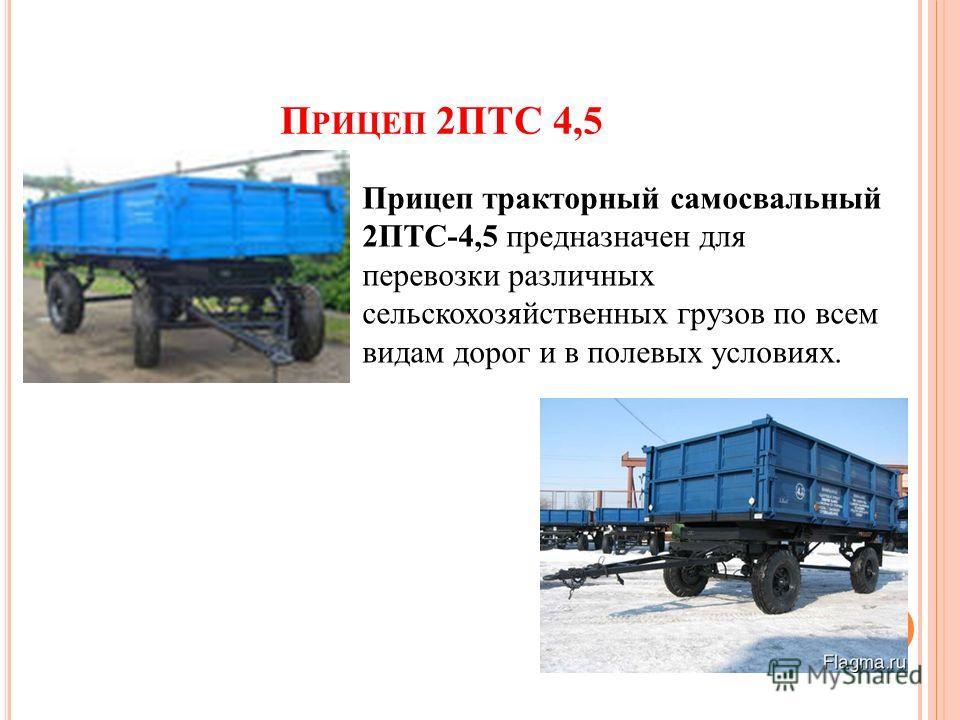 П РИЦЕП 2ПТС 4,5 Прицеп тракторный самосвальный 2ПТС-4,5 предназначен для перевозки различных сельскохозяйственных грузов по всем видам дорог и в полевых условиях.