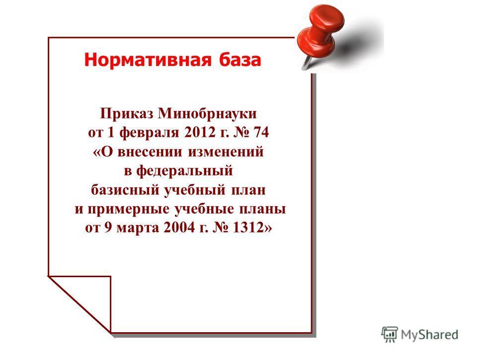 Нормативная база Приказ Минобрнауки от 1 февраля 2012 г. 74 «О внесении изменений в федеральный базисный учебный план и примерные учебные планы от 9 марта 2004 г. 1312»