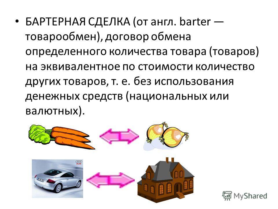 БАРТЕРНАЯ СДЕЛКА (от англ. barter товарообмен), договор обмена определенного количества товара (товаров) на эквивалентное по стоимости количество других товаров, т. е. без использования денежных средств (национальных или валютных).