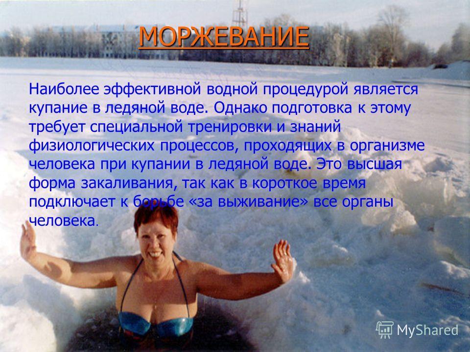 Наиболее эффективной водной процедурой является купание в ледяной воде. Однако подготовка к этому требует специальной тренировки и знаний физиологических процессов, проходящих в организме человека при купании в ледяной воде. Это высшая форма закалива