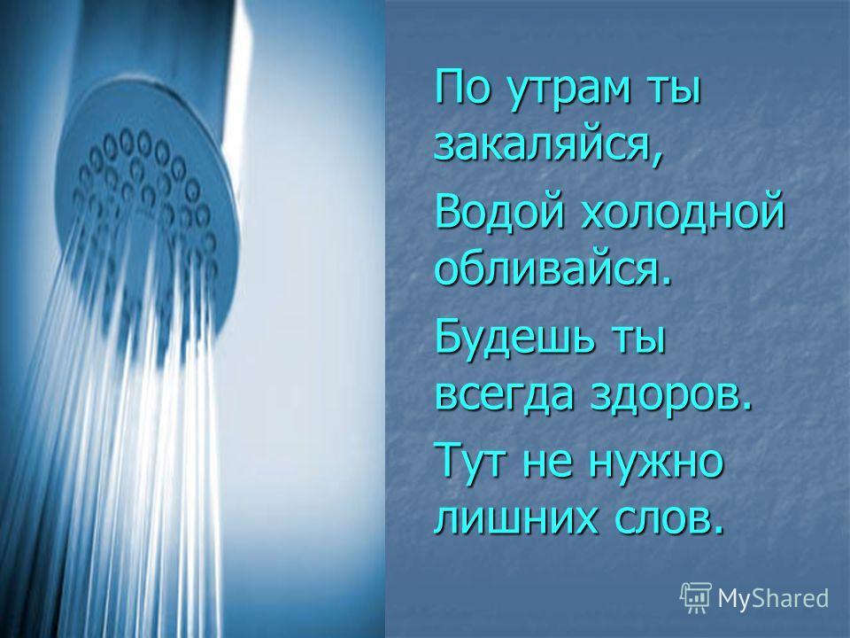 По утрам ты закаляйся, Водой холодной обливайся. Будешь ты всегда здоров. Тут не нужно лишних слов.