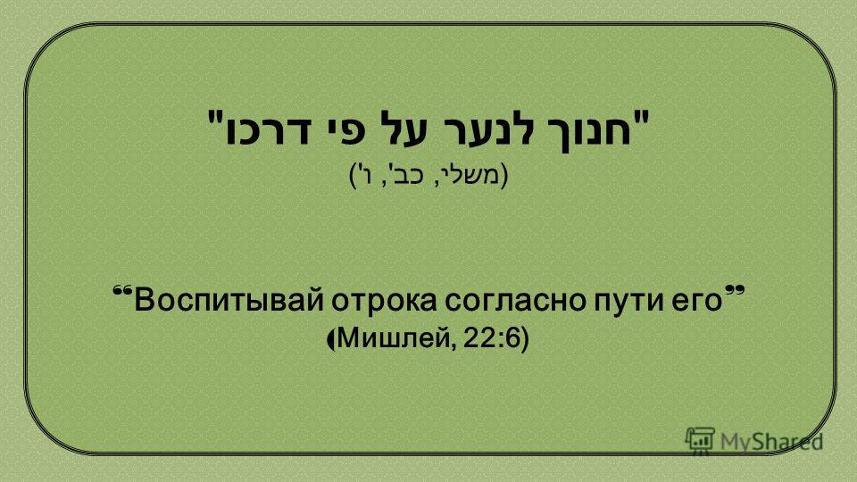חנוך לנער על פי דרכו  (משלי, כב', ו') Воспитывай отрока согласно пути его ( Мишлей, 22:6 (