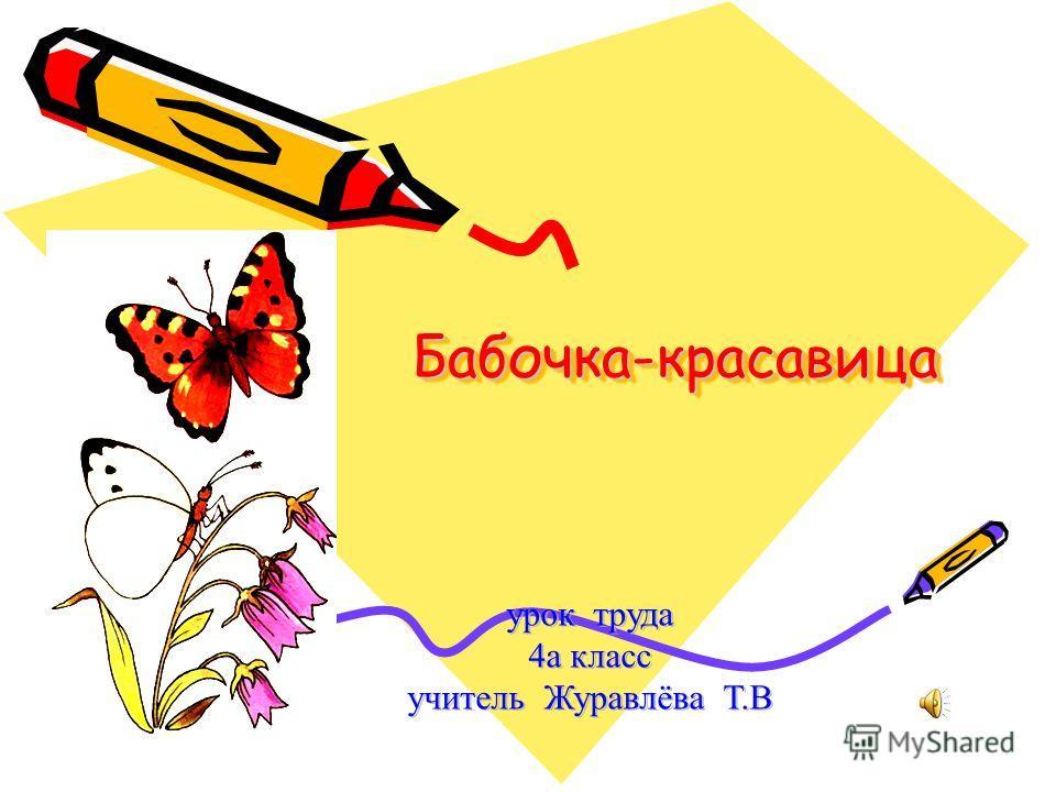Бабочка-красавицаБабочка-красавица урок труда 4а класс учитель Журавлёва Т.В