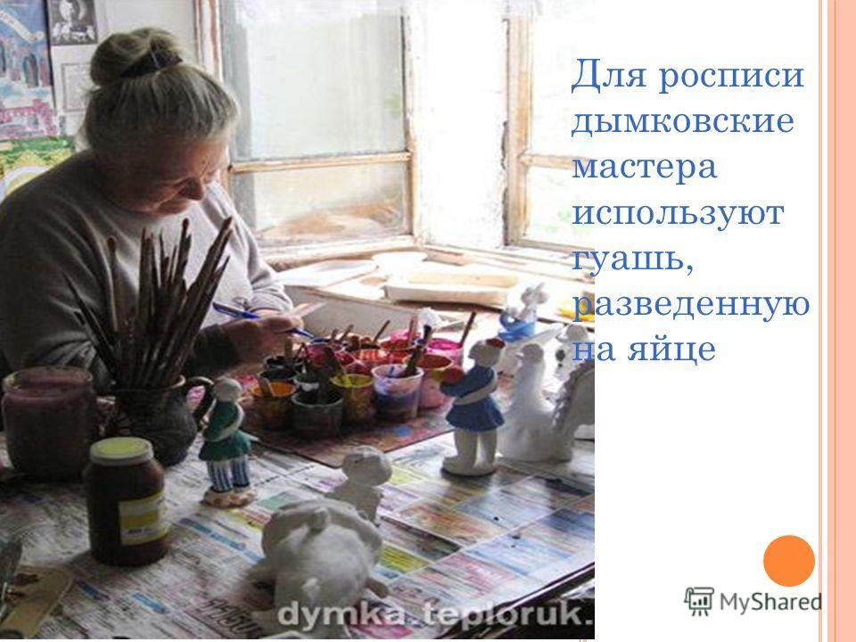 Для росписи дымковские мастера используют гуашь, разведенную на яйце