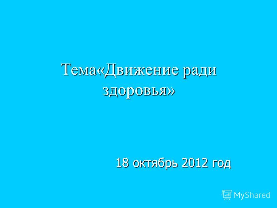Тема«Движение ради здоровья» 18 октябрь 2012 год 18 октябрь 2012 год