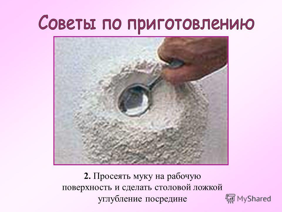 2. Просеять муку на рабочую поверхность и сделать столовой ложкой углубление посредине