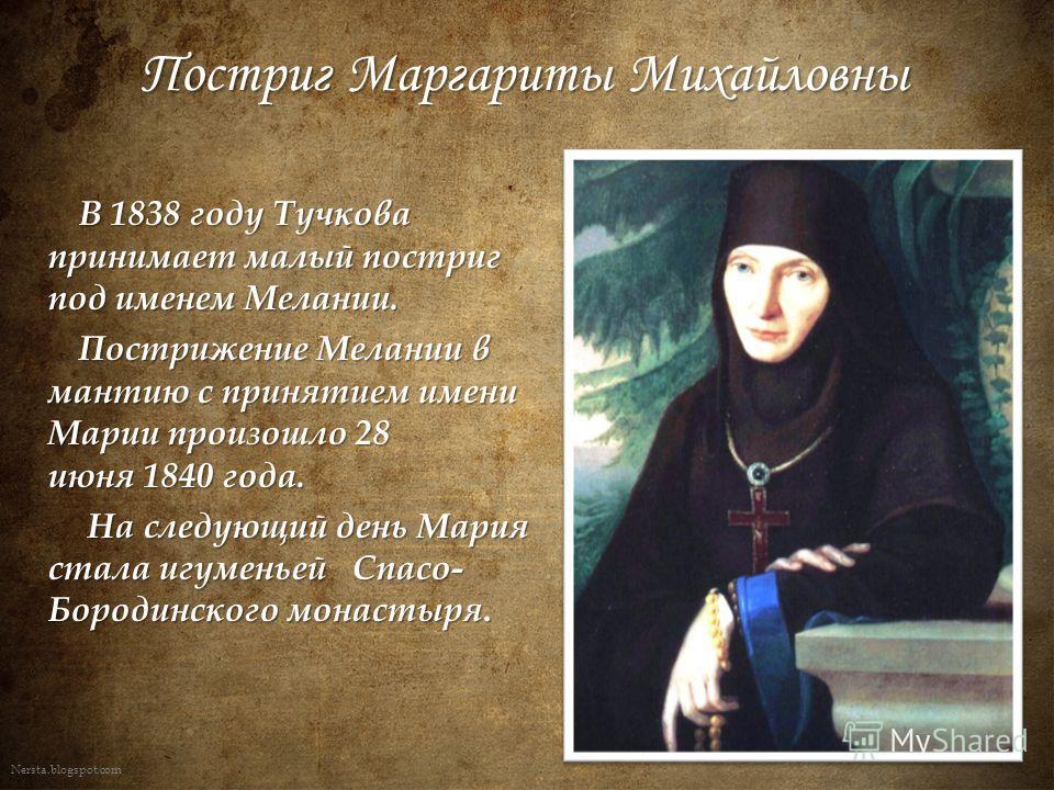 Nersta.blogspot.com В 1838 году Тучкова принимает малый постриг под именем Мелании. В 1838 году Тучкова принимает малый постриг под именем Мелании. Пострижение Мелании в мантию с принятием имени Марии произошло 28 июня 1840 года. На следующий день Ма
