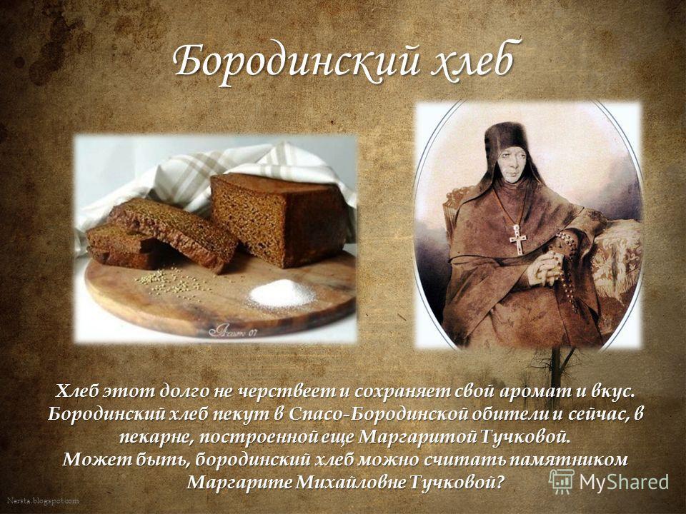 Nersta.blogspot.com Бородинский хлеб Хлеб этот долго не черствеет и сохраняет свой аромат и вкус. Бородинский хлеб пекут в Спасо-Бородинской обители и сейчас, в пекарне, построенной еще Маргаритой Тучковой. Может быть, бородинский хлеб можно считать