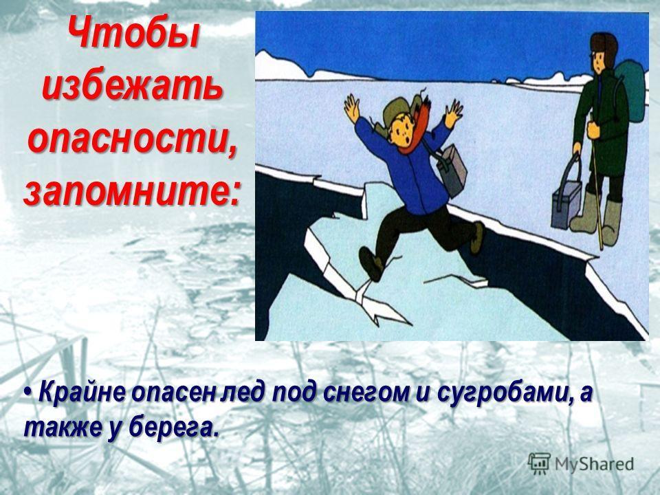 Крайне опасен лед под снегом и сугробами, а также у берега. Крайне опасен лед под снегом и сугробами, а также у берега. Чтобы избежать опасности, запомните: