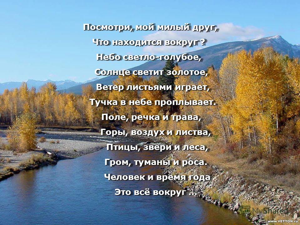 Посмотри, мой милый друг, Посмотри, мой милый друг, Что находится вокруг ? Небо светло-голубое, Солнце светит золотое, Солнце светит золотое, Ветер листьями играет, Ветер листьями играет, Тучка в небе проплывает. Тучка в небе проплывает. Поле, речка