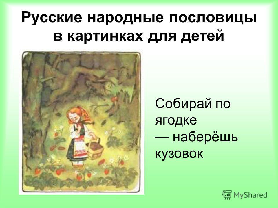Русские народные пословицы в картинках для детей Собирай по ягодке наберёшь кузовок