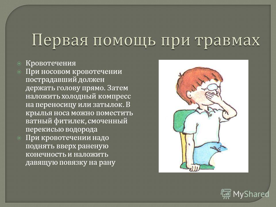 Кровотечения При носовом кровотечении пострадавший должен держать голову прямо. Затем наложить холодный компресс на переносицу или затылок. В крылья носа можно поместить ватный фитилек, смоченный перекисью водорода При кровотечении надо поднять вверх