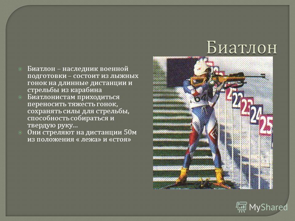 Биатлон – наследник военной подготовки – состоит из лыжных гонок на длинные дистанции и стрельбы из карабина Биатлонистам приходиться переносить тяжесть гонок, сохранять силы для стрельбы, способность собираться и твердую руку … Они стреляют на диста