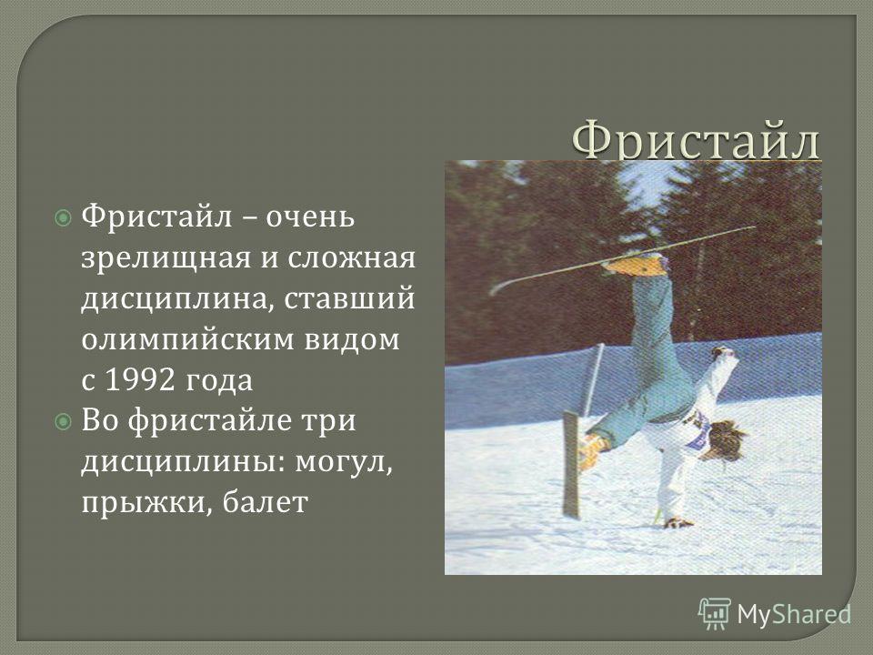 Фристайл – очень зрелищная и сложная дисциплина, ставший олимпийским видом с 1992 года Во фристайле три дисциплины : могул, прыжки, балет